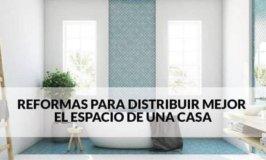 Reformas para distribuir mejor el espacio de una casa.